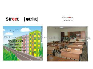Street |ˈstriːt| Classroom |ˈklæsruːm|