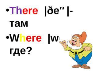 There |ðeə|-там Where |weə|? где?
