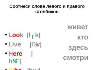 Соотнеси слова левого и правого столбиков Look |lʊk| Live |lɪv| Here |hɪ