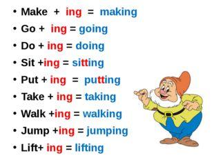 Make + ing = making Go + ing = going Do + ing = doing Sit +ing = sitting Put