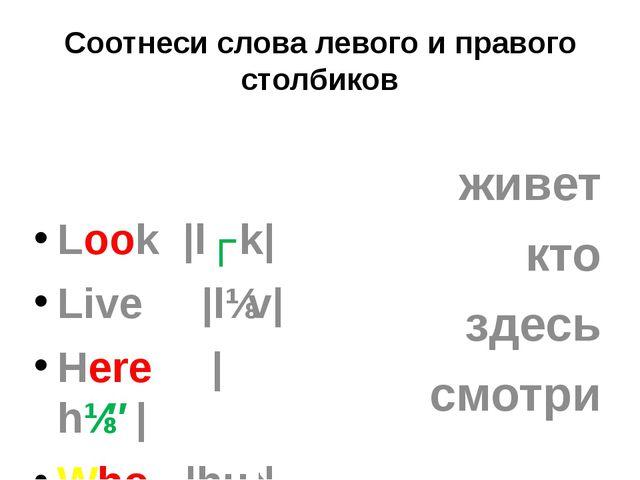 Соотнеси слова левого и правого столбиков Look |lʊk| Live |lɪv| Here |hɪ...