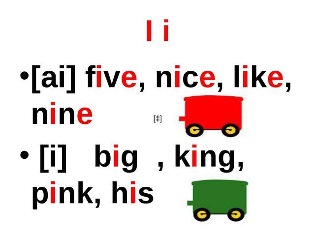 I i [ai] five, nice, like, nine [i] big , king, pink, his [ɔ]