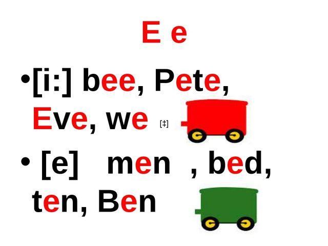 E e [i:] bee, Pete, Eve, we [e] men , bed, ten, Ben [ɔ]