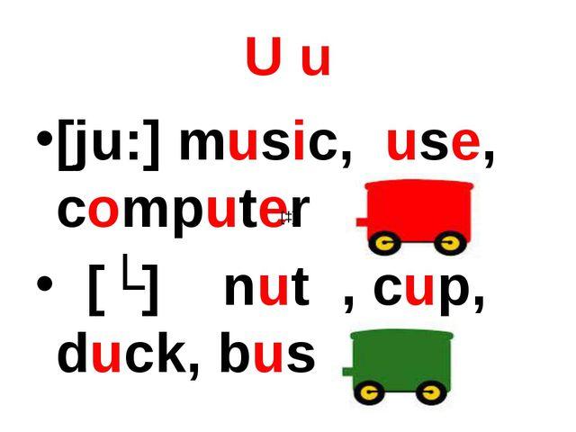 U u [ju:] music, use, computer [ʌ] nut , cup, duck, bus [ɔ]