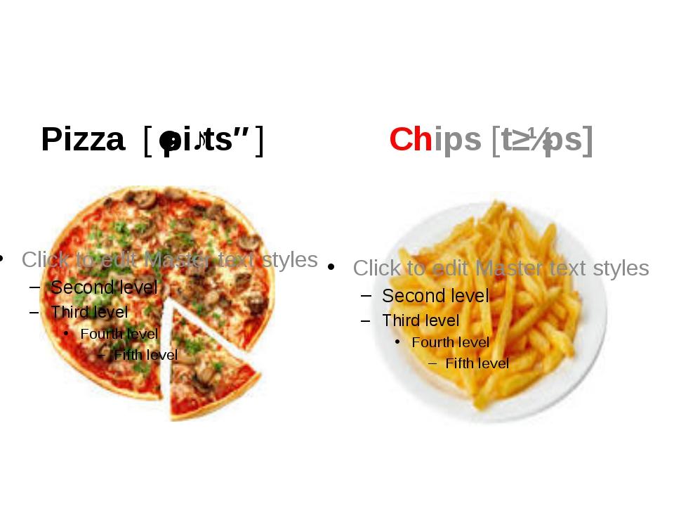 Pizza [ˈpiːtsə] Chips [tʃɪps]