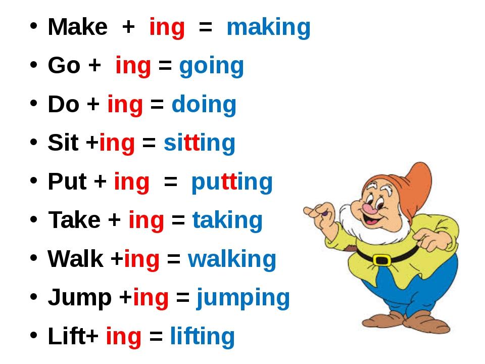 Make + ing = making Go + ing = going Do + ing = doing Sit +ing = sitting Put...