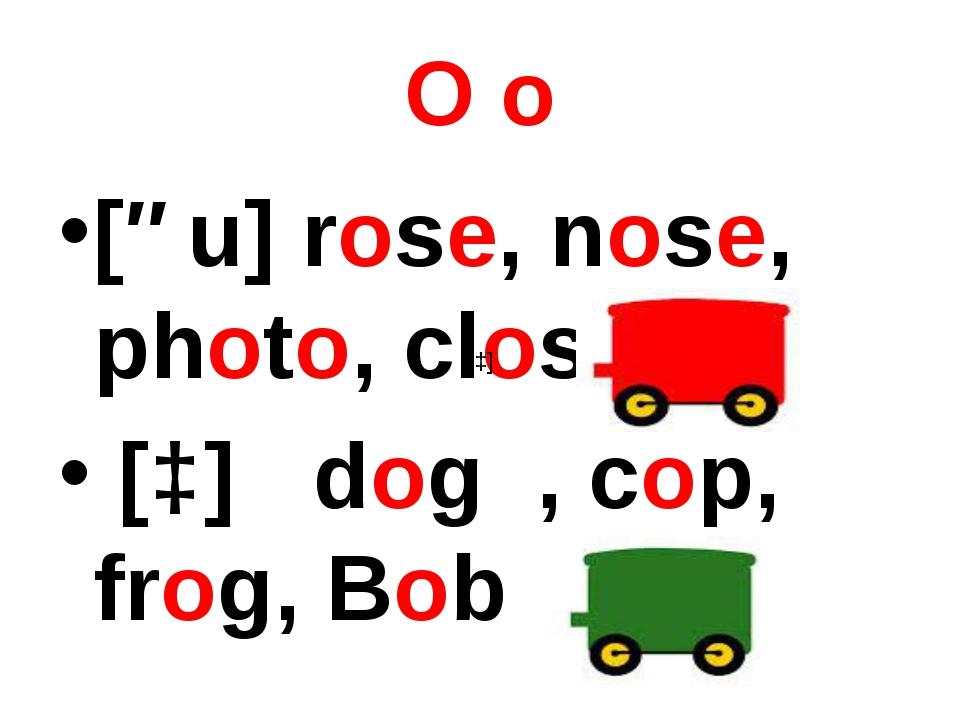 O o [əu] rose, nose, photo, close [ɔ] dog , cop, frog, Bob [ɔ]