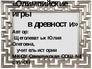 «Олимпийские игры в древности» Автор: Щеголеватых Юлия Олеговна, учитель исто