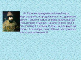 На Руси же праздновали Новый год в марте-апреле, и продолжалось это довольно