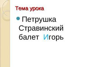 Тема урока Петрушка Стравинский балет Игорь