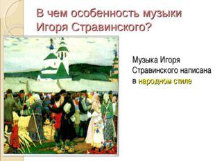 В чем особенность музыки Игоря Стравинского? Музыка Игоря Стравинского написа