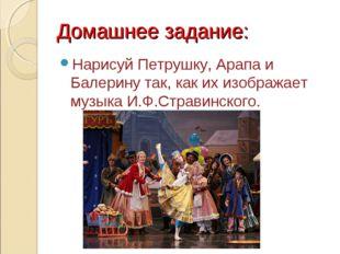 Домашнее задание: Нарисуй Петрушку, Арапа и Балерину так, как их изображает м