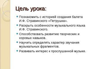 Цель урока: Познакомить с историей создания балета И.Ф. Стравинского «Петрушк