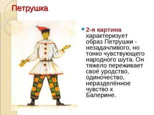 Петрушка 2-я картина характеризует образ Петрушки - незадачливого, но тонко