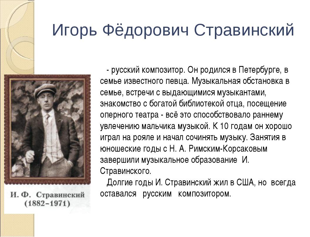Игорь Фёдорович Стравинский - русский композитор. Он родился в Петербурге, в...