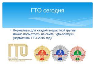 Нормативы для каждой возрастной группы можно посмотреть на сайте : gto-normy.