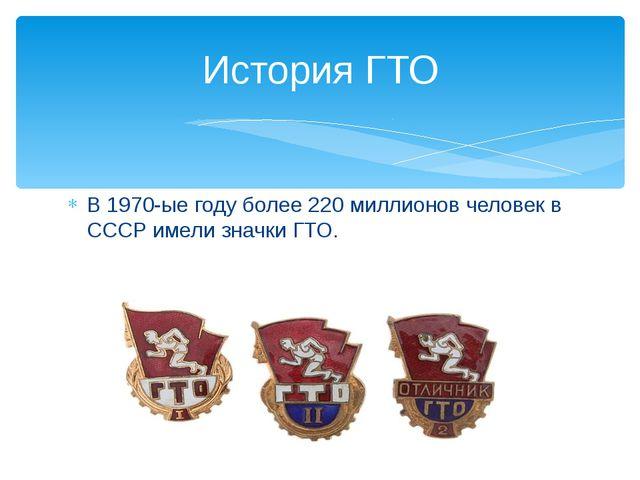 В 1970-ые году более 220 миллионов человек в СССР имели значки ГТО. История ГТО