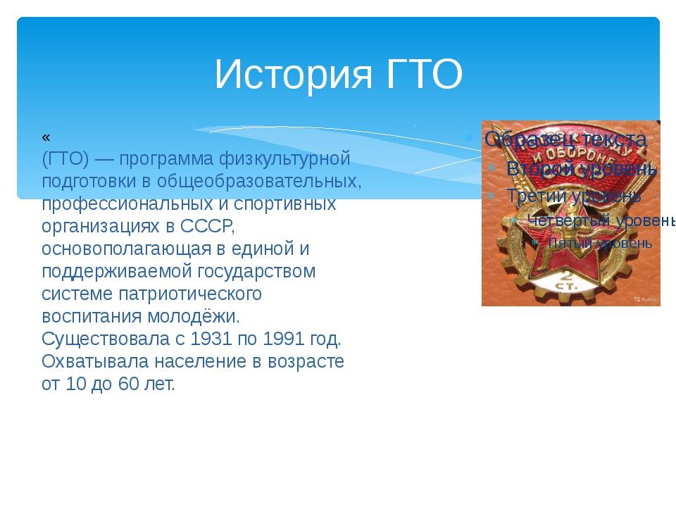 История ГТО «Готов к труду́ и обороне СССР» (ГТО) — программа физкультурной п...