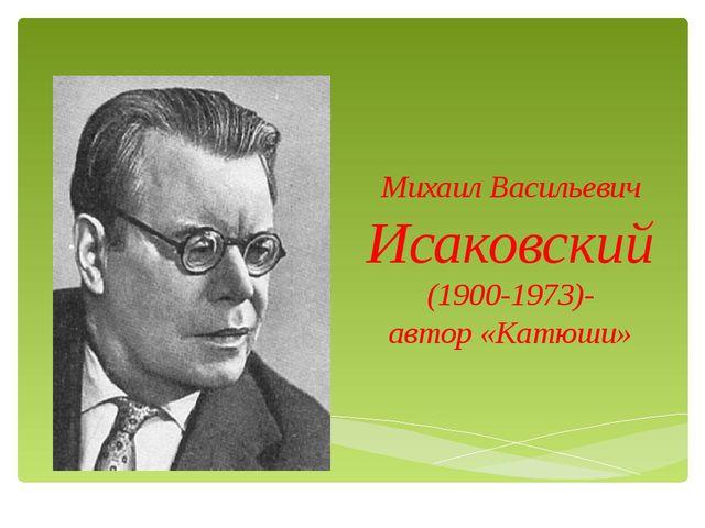 Михаил Васильевич Исаковский (1900-1973)- автор «Катюши»