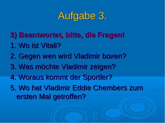 Aufgabe 3. 3) Beantwortet, bitte, die Fragen! 1. Wo ist Vitali? 2. Gegen wen...