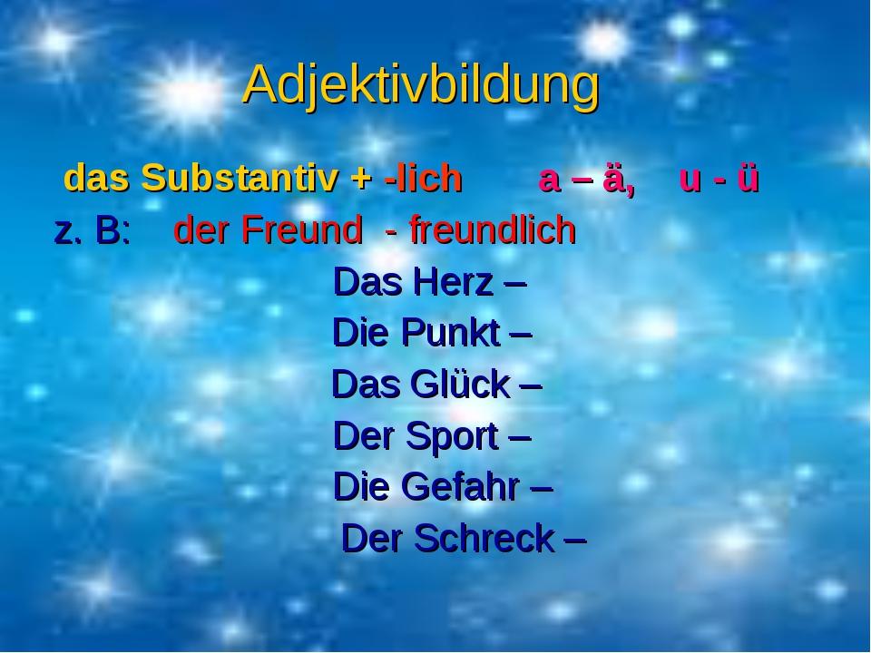 Adjektivbildung das Substantiv + -lich a – ä, u - ü z. B: der Freund - freund...