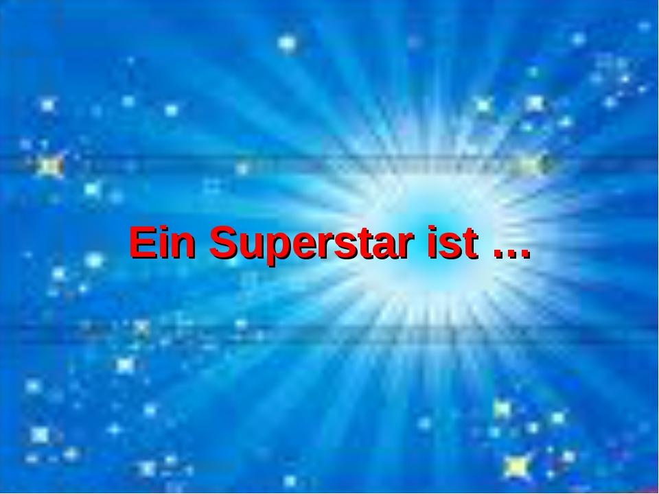 Ein Superstar ist …