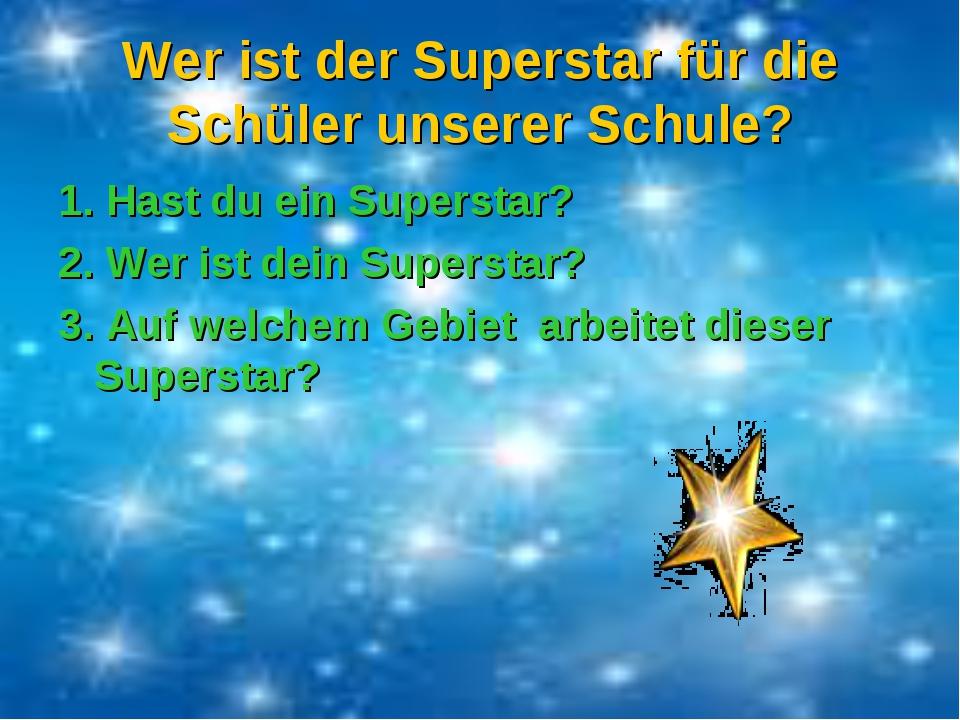 Wer ist der Superstar für die Schüler unserer Schule? 1. Hast du ein Supersta...