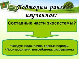 Повторим ранее изученное: Составные части экосистемы? Воздух, вода, почва, го