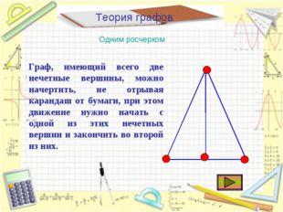 Теория графов Одним росчерком Граф, имеющий всего две нечетные вершины, можно