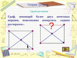 Теория графов Одним росчерком Граф, имеющий более двух нечетных вершин, невоз