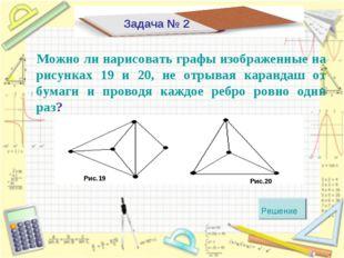 Задача № 2 Можно ли нарисовать графы изображенные на рисунках 19 и 20, не отр