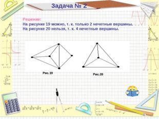 Задача № 2 Решение: На рисунке 19 можно, т. к. только 2 нечетные вершины. На