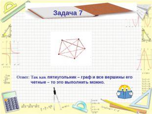 Ответ: Так как пятиугольник – граф и все вершины его четные – то это выполнит