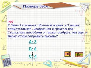 Проверь себя А: 3 В: 6 С: 4 №7 У Лёвы 2 конверта: обычный и авиа ,и 3 марки: