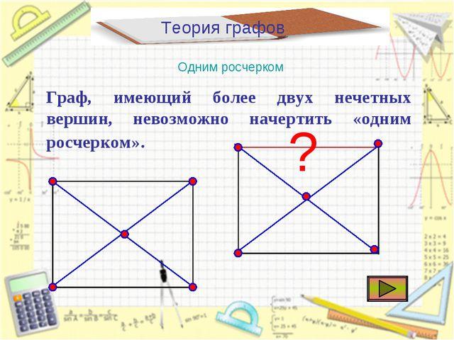 Теория графов Одним росчерком Граф, имеющий более двух нечетных вершин, невоз...