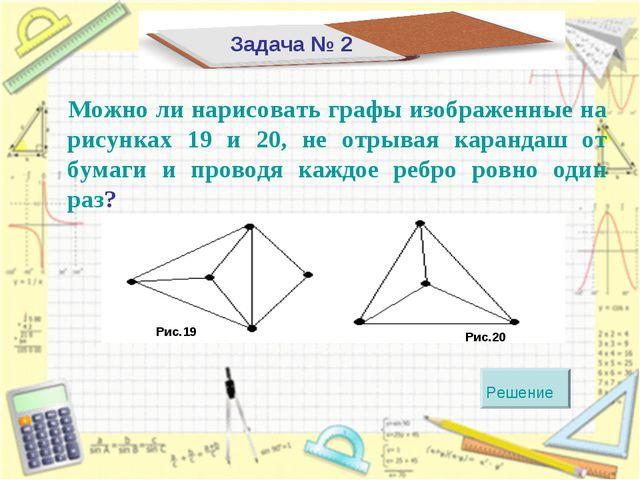 Задача № 2 Можно ли нарисовать графы изображенные на рисунках 19 и 20, не отр...