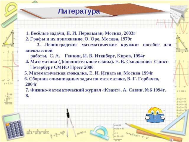 Литература 1. Весёлые задачи, Я. И. Перельман, Москва, 2003г 2. Графы и их пр...