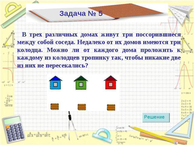 Задача № 5 В трех различных домах живут три поссорившиеся между собой соседа....