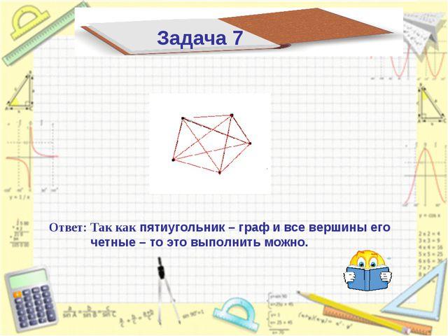 Ответ: Так как пятиугольник – граф и все вершины его четные – то это выполнит...