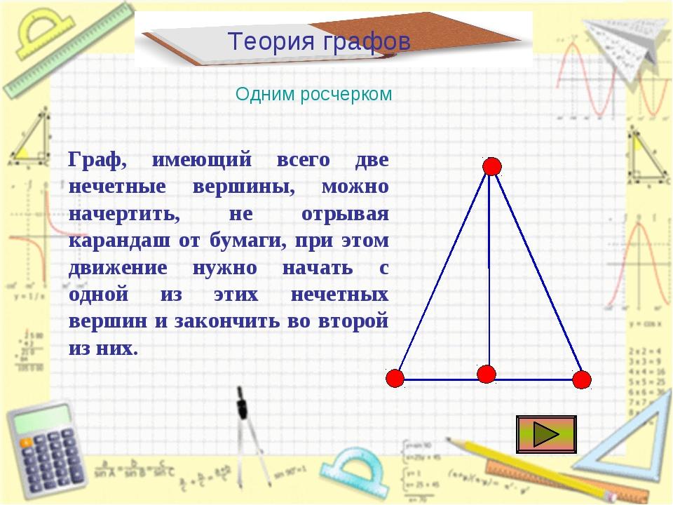 Теория графов Одним росчерком Граф, имеющий всего две нечетные вершины, можно...