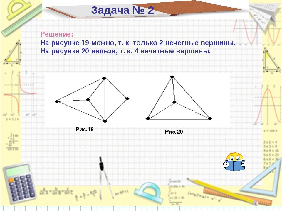 Задача № 2 Решение: На рисунке 19 можно, т. к. только 2 нечетные вершины. На...