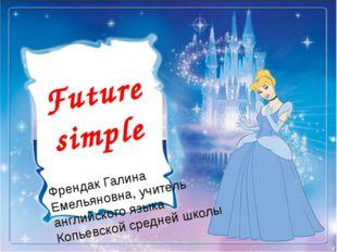 Future simple Френдак Галина Емельяновна, учитель английского языка Копьевск