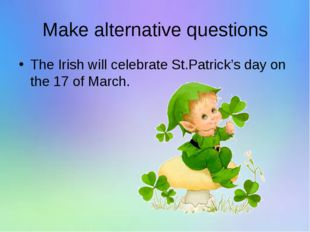 Make alternative questions The Irish will celebrate St.Patrick's day on the 1