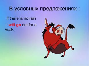 В условных предложениях : If there is no rain I will go out for a walk.