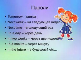 Пароли Tomorrow - завтра Next week – на следующей неделе Next time – в следую