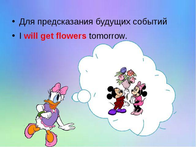 Для предсказания будущих событий I will get flowers tomorrow.