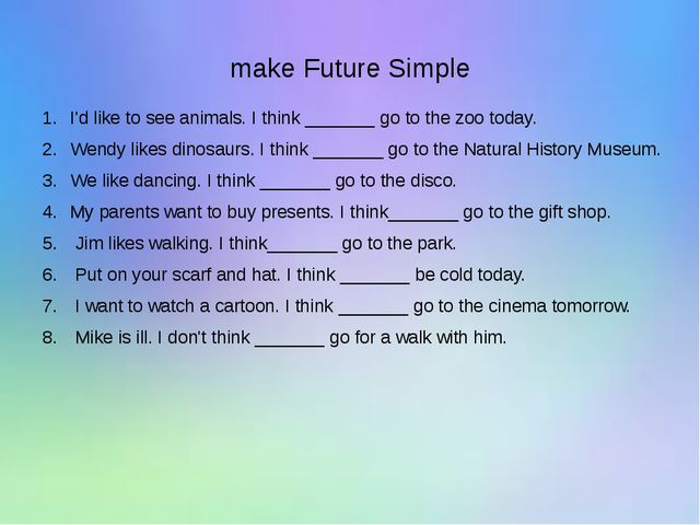 make Future Simple I'd like to see animals. I think _______ go to the zoo to...