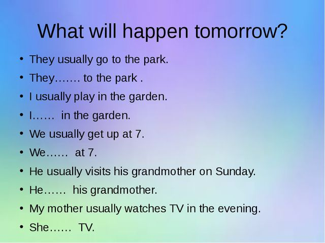 What will happen tomorrow? They usually go to the park. They……. to the park ....