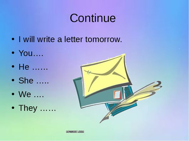 Continue I will write a letter tomorrow. You…. He …… She ….. We …. They ……