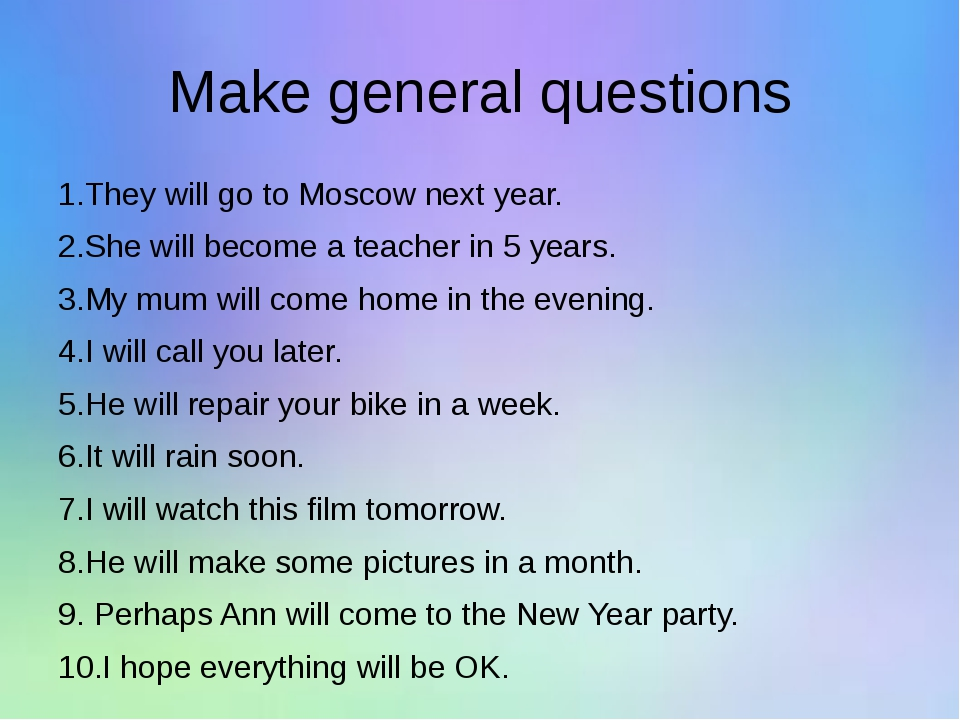 Make general questions 1.They will go to Moscow next year. 2.She will become...